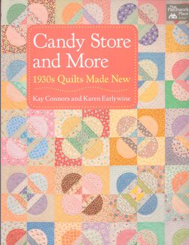 Candy Store and More 1930s uilts Made New by Kay Connors and Karen Earlywine