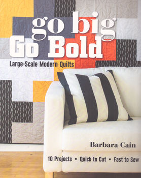 GO BIG GO BOLD LARGE SCALE MODERN QUILTS by Barbara Cain