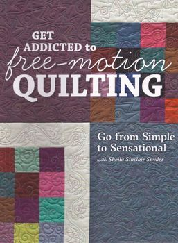 Get Addicted to Freemotion Quilting by Sheila Sinclair Snyder