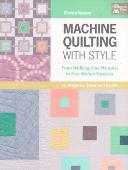 MACHINE QUILTING WITH STYLE by Christa Watson for That Patchwork Place