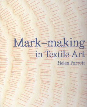 MarkMaking in Textile Art by Helen Parrott