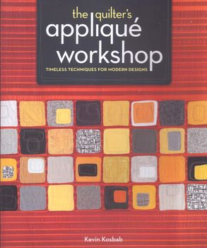 The Quilters Applique Workshop timeless techniques for modern designs by Kevin Kosbab