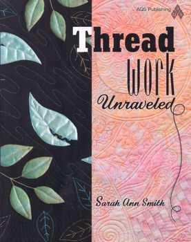 Thread Work Unraveled by Sarah Ann Smith for AQS Publishing