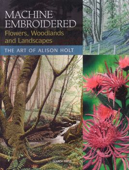 machine embroidered flowers woodlands and landscapes by alison holt