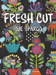 Fresh Cut By Sue Spargo 118 Pages Published by Sue Spargo 2018.